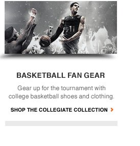 BASKETBALL FAN GEAR | Gear up for the tournamnet with college baksetball shoes and clothing. | SHOP THE COLLEIGATE COLLECTION
