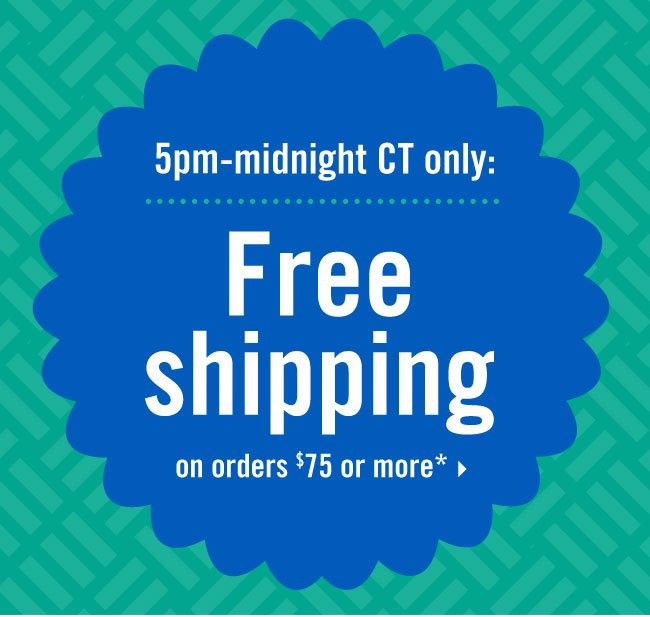 5pm-midnight CT only: Free shipping on orders $75 or more*