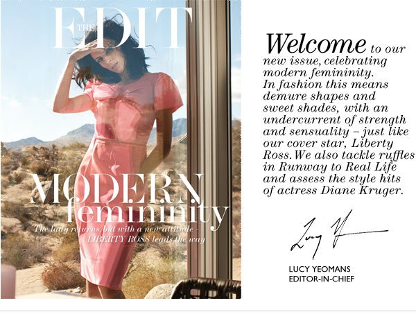 Welcome to our new issue, celebrating modern femininity. In fashion this means demure shapes and sweet shades, with an undercurrent of strength and sensuality – just like our cover star, Liberty Ross.We also tackle ruffles in Runway to Real Life and assess the style hits of actress Diane Kruger.