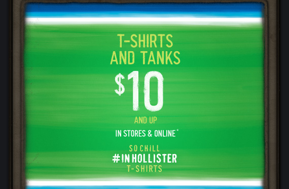 T–SHIRTS AND TANKS $10 AND UP IN STORES & ONLINE* SOCHILL  #INHOLLISTER T–SHIRTS
