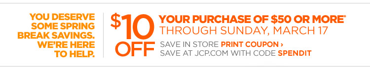 YOU DESERVE SOME SPRING BREAK SAVINGS. WE'RE HERE TO HELP. | $10  OFF YOUR PURCHASE OF $50* OR MORE THROUGH SUNDAY, MARCH 17. SAVE IN STORE  PRINT COUPON › SAVE AT JCP.COM WITH CODE SPENDIT.