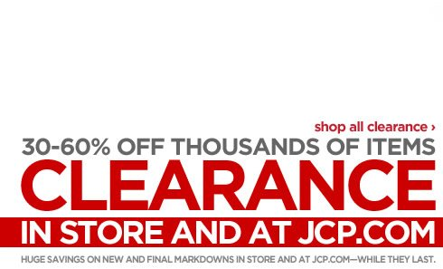 30-60% OFF CLEARANCE. THOUSANDS OF ITEMS IN STORE AND AT JCP.COM.  HURRY! GET THEM WHILE THEY LAST. SHOP ALL CLEARANCE ›