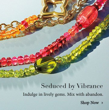 Seduced by Vibrance. Indulge in lively gems. Mix with abandon.