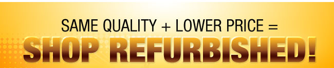 SAME QUALITY + LOWER PRICE = SHOP REFURBISHED!
