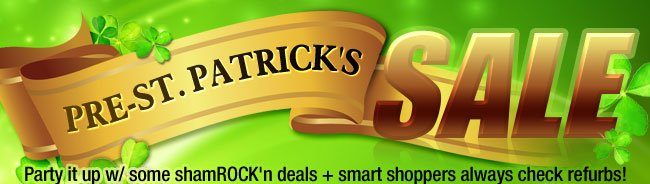 PRE - ST. PATRICK'S SALE. Party it up w/ some shamROCK'n deals + smart shoppers always check refurbs!