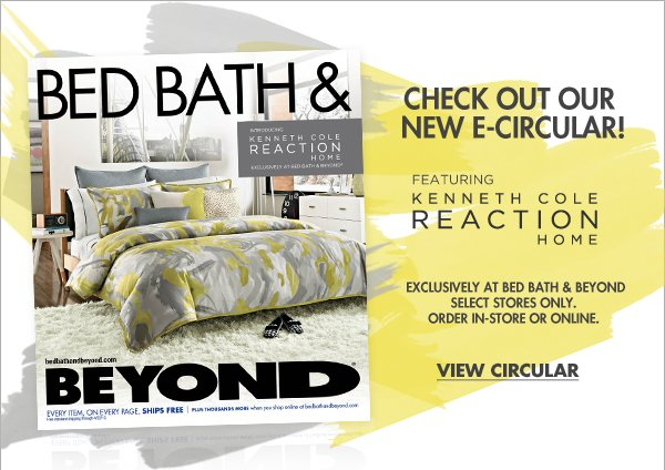 CHECK OUT OR NEW E-CIRCULAR! FEATURING KENNETH COLE REACTION HOME   EXCLUSIVELY AT BED BATH & BEYOND SELECT STORES ONLY. ORDER IN-STORE OR ONLINE.   VIEW CIRCULAR