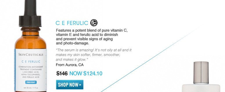 "Shopper's Choice C E Ferulic Features a potent blend of pure vitamin C, vitamin E and ferulic acid to diminish and prevent visible signs of aging and photo-damage. ""The serum is amazing! It's not oily at all and it makes my skin softer, firmer, smoother, and makes it glow."" –From Aurora, CA $146 NOW $124.10 Shop Now>>"