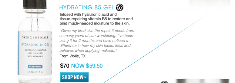 "Shopper's Choice Hydrating B5 Gel Infused with hyaluronic acid and tissue-repairing vitamin B5 to restore and bind much-needed moisture to the skin. ""Gives my tired skin the repair it needs from so many years of sun worshiping. I've been using it for 2 months and have noticed a difference in how my skin looks, feels and behaves when applying makeup.""—From Wylie, TX $70 NOW $59.50 Shop Now>>"