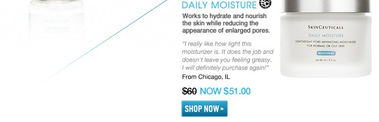 "Shopper's Choice Daily Moisture Works to hydrate and nourish the skin while reducing the appearance of enlarged pores. ""I really like how light this moisturizer is. It does the job and doesn't leave you feeling greasy. I will definitely purchase again!"" –From Chicago, IL $60 NOW $51 Shop Now>>"
