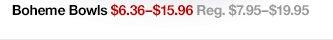 Boheme Bowls $6.36-$15.96 Reg.  $7.95-$19.95
