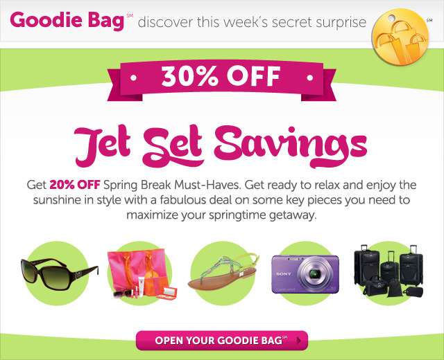 Jet Set Savings - Get 20% OFF Spring Break Must-Haves. Get ready to relax and enjoy the sunshine in style with a fabulous deal on some key pieces you need to maximize your springtime getaway. - Open Your Goodie Bag