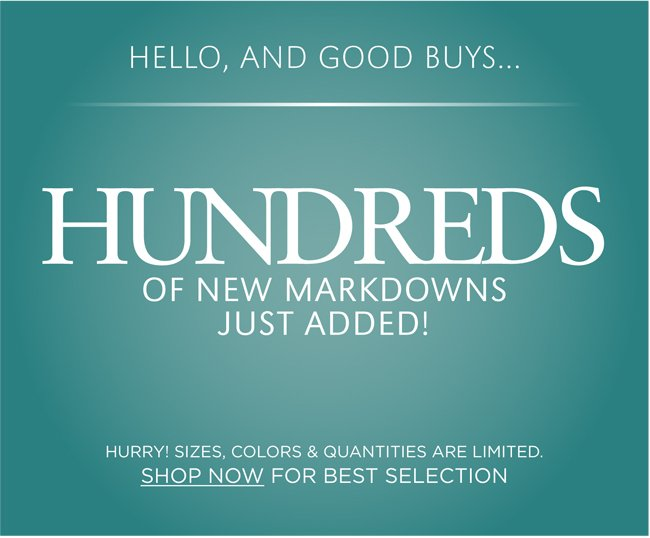HELLO, AND GOOD BUYS... HUNDREDS OF NEW MARKDOWNS JUST ADDED! HURRY! SIZES, COLORS & QUANTITIES ARE LIMITED. SHOP NOW FOR BEST SELECTION