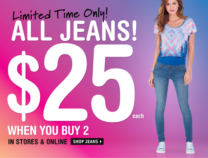 Limited Time Only! ALL JEANS!  $25 WHEN YOU BUY 2 IN STORES & ONLINE