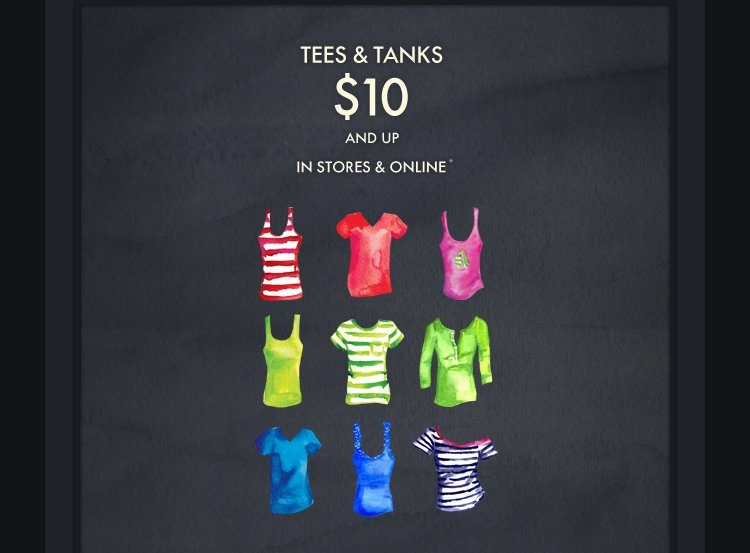 TEES & TANKS $10 AND UP IN STORES & ONLINE*