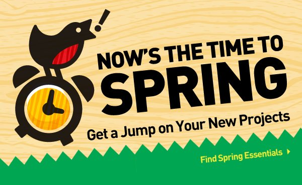 Now's the time to spring. Get a jump on your new projects. Find spring essentials.