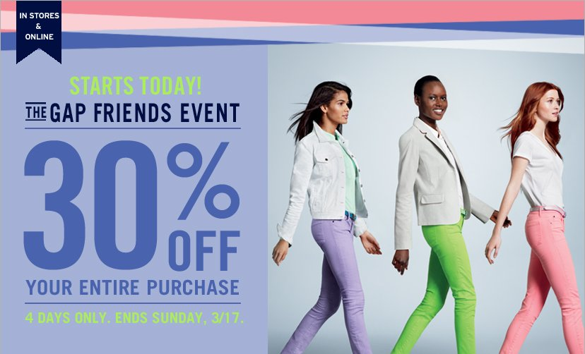 IN STORES & ONLINE | STARTS TODAY! THE GAP FRIENDS EVENT | 30% OFF YOUR ENTIRE PURCHASE | FOUR DAYS ONLY. ENDS SUNDAY, 3/17.