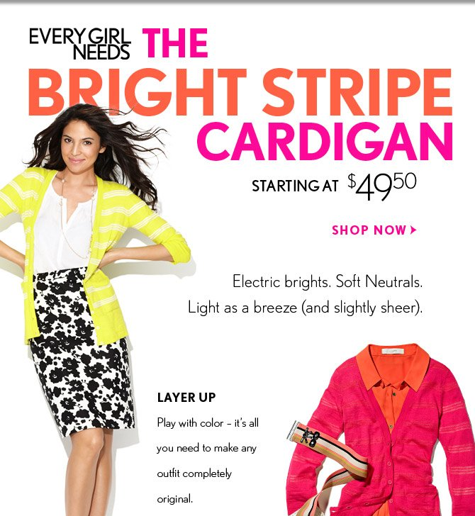 EVERY GIRL NEEDS THE BRIGHT STRIPE CARDIGAN STARTING AT $49.50  SHOP NOW  Electric brights. Soft Neutrals. Light as a breeze (and slightly sheer).  LAYER UP Play with color – it's all you need to make any outfit completely original.