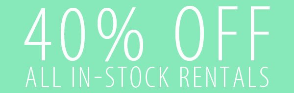 40% OFF ALL IN-STOCK RENTALS.
