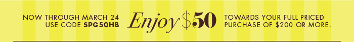 NOS THROUGH MARCH 24 Enjoy $50 TOWARDS YOUR FULL PRICED PURCHASE OFF $200 OR MORE.