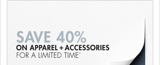 SAVE 40% ON APPAREL + ACCESSORIES FOR A LIMITED TIME* (*PROMOTION ENDS 03.18.13 AT 11:59 PM/PT. EXCLUDES UNDERWEAR, FRAGRANCE, HOME, SALE, SHOES AND SELECT HANDBAGS. NOT VALID ON PREVIOUS PURCHASES.)