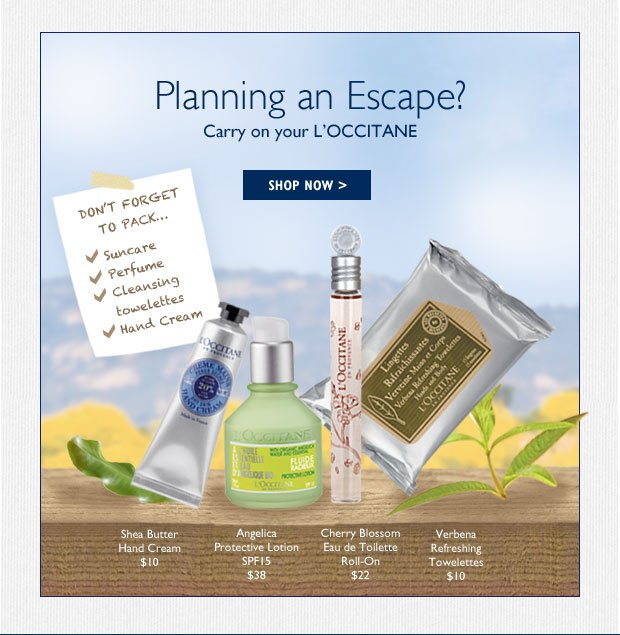 Planning an Escape?   Don't forget to bring L'OCCITANE with you!  Carry on your L'OCCITANE!  Shea Butter Hand Cream $10 Verbena Refreshing Towelettes  $10 Cade Shaving Cream $12 Angelica Protective Lotion SPF15 $38 Cherry Blossom Eau de Toilette Roll-On $22