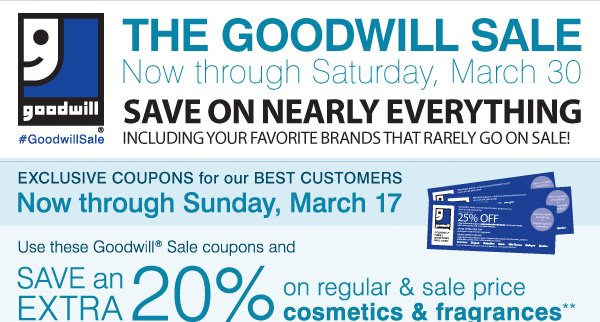 The Goodwill® Sale! EXCLUSIVE COUPONS for our BEST CUSTOMERS! Now through Sunday, March 17. SAVE an EXTRA 20% on your regular & sale price cosmetics & fragrance purchase!**