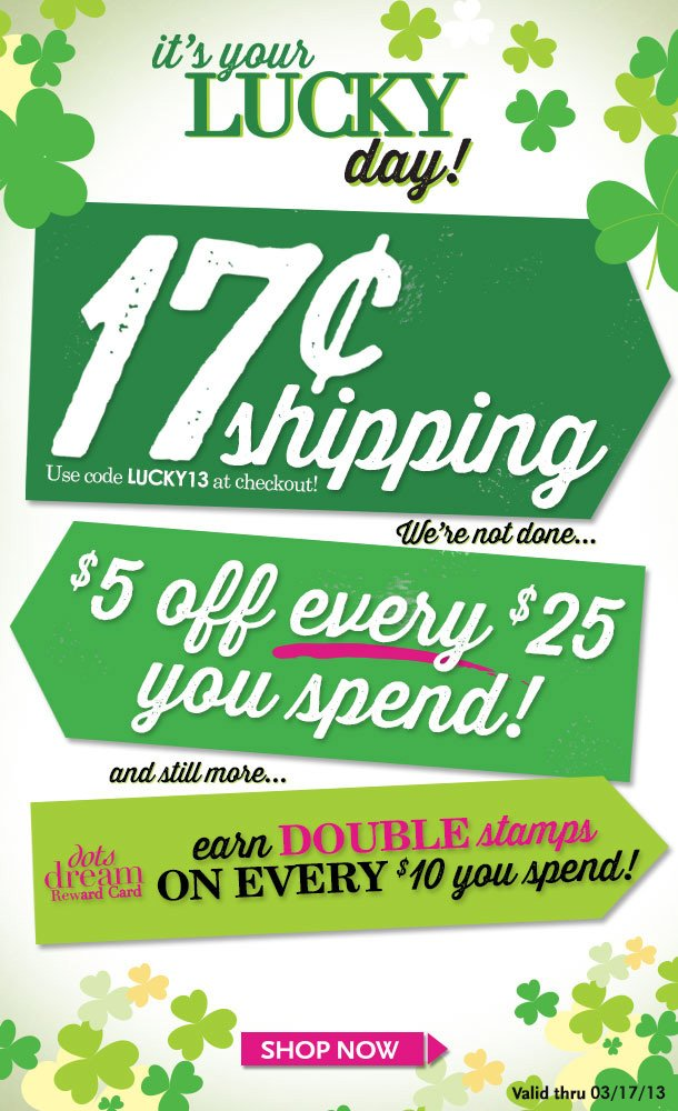 It's Your LUCKY DAY! 17Cent Ground Shipping + $5 OFF EVERY $25 You Spend! And Still more! dots dream Reward Card! Earn DOUBLE Stamps on every $10 you spend! SHOP NOW!