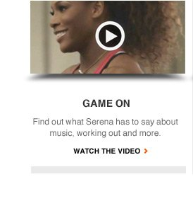 GAME ON | Find out what Serena has to say about music, working out and more. | WATCH THE VIDEO