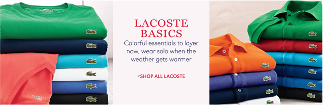 LACOSTE BASICS | COLORFUL ESSENTIALS TO LAYER NOW, WEAR SOLO WHEN THE WEATHER GETS WARMER | SHOP ALL LACOSTE