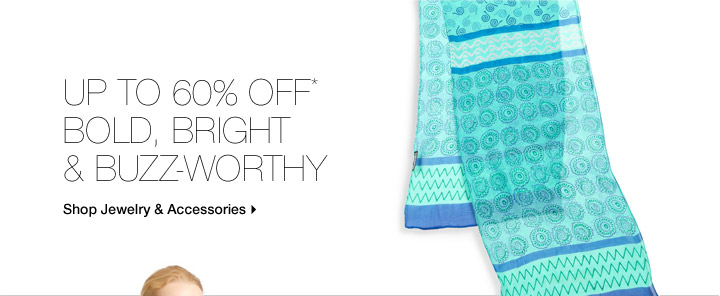 Up To 60% Off* Bold, Bright & Buzz-Worthy