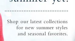 Shop our latest collections for brand-new summer styles and special savings on customer favorites.