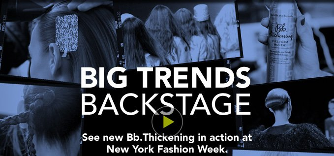 BIG TRENDS BACKSTAGE See new Bb.Thickening in action at New York Fashion Week.