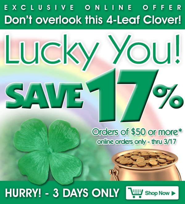 Exclusive Online Offer - Don't overlook this 4-Leaf Clover - Save 17% on orders of $50 or more! - online orders only - Offer good thru Sunday, March 17 - Shop Now >