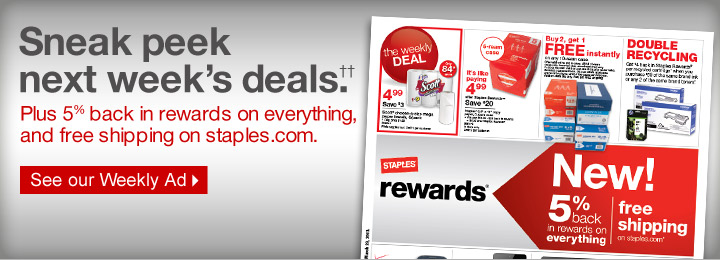 Sneak  peek next weeks deals.†† Plus 5% back in rewards on  everything, and free shipping on staples.com. See our Weekly  Ad.