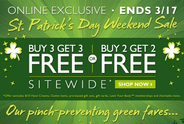 ONLINE EXCLUSIVE ENDS 3/17 -- St. Patrick's Day Weekend Sale -- BUY 3 GET 3 FREE OR BUY 2 GET 2 FREE SITEWIDE* -- SHOP NOW -- *Offer excludes $10 Hand Creams, Outlet items, pre-boxed gift sets, gift cards, Love Your Body™ memberships and charitable items. -- OUR PINCH-PREVENTING GREEN FAVES...