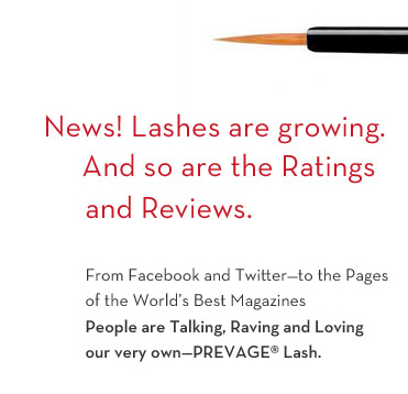 News! Lashes are growing. And so are the Ratings and Reviews. From Facebook and Twitter - to the Pages of the World's Best Magazines. People are Talking, Raving and Loving our very own - PREVAGE® Lash.