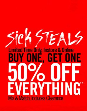 SICK STEALS - BUY ONE, GET ONE 50% OFF EVERYTHING**