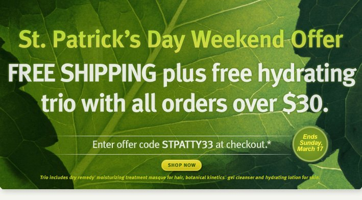 St Patrick's Day Weekend Offer. FREE SHIPPING plus free hydrating trio with all orders over $30. Shop Now.