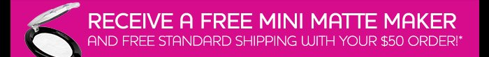 RECEIVE A FREE MINI MATTE MAKER AND FREE STANDARD SHIPPING WITH YOUR $50 ORDER!*