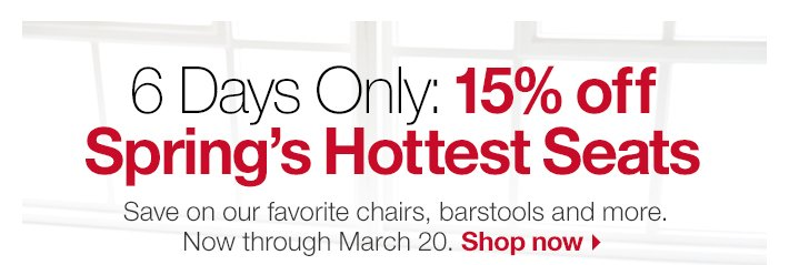 6 Days Only: 15% off Spring's Hottest  Seats