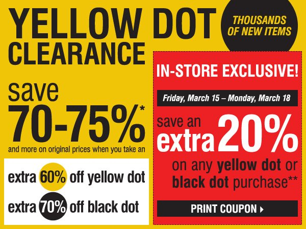 YELLOW DOT CLEARANCE! THOUSANDS OF NEW ITEMS! save 70-75%* and more on original prices when you take an extra 60% off Yellow Dot and an extra 70% off Black Dot. IN-STORE EXCLUSIVE! Friday, March 15 â€