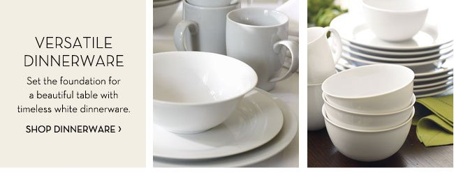 VERSATILE DINNERWARE - Set the foundation for a beautiful table with timeless white dinnerware. SHOP DINNERWARE