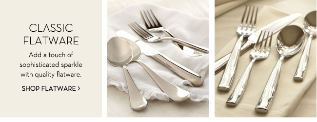 CLASSIC FLATWARE - Add a touch of sophisticated sparkle with quality flatware. SHOP FLATWARE