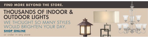 FIND MORE BEYOND THE STORE. THOUSANDS OF INDOOR & OUTDOOR LIGHTS WE THOUGHT SO MANY STYLES WOULD BRIGHTEN YOUR DAY. SHOP ONLINE or order in any store