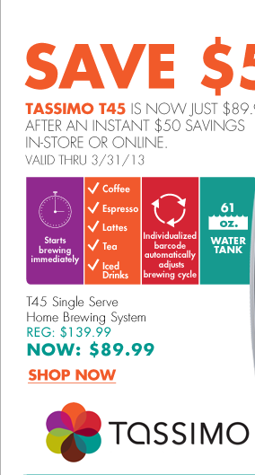 SAVE $50 TASSIMO T45 IS NOW JUST $89.99 AFTER AN INSTANT $50 SAVINGS IN-STORE OR ONLINE. VALID THRU 3/31/13  Starts brewing immediately Coffee, espresso, lattes, tea, iced drinks Individualized barcode automatically adjusts brewing cycle 61oz. water tank  T45 Single Serve Home Brewing System REG: $139.99 NOW: $89.99  SHOP NOW