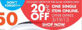 DON'T FORGET EXCLUSIVE OFFER FOR THIS EMAIL ADDRESS ONLY 20% OFF ONE SINGLE ITEM ONLINE. OFFER EXPIRES 3/19/13 SHOP NOW