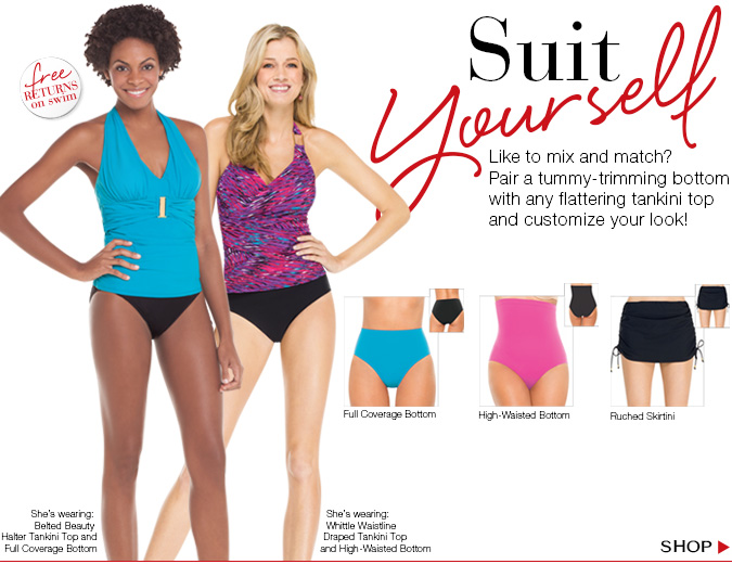 Suit Yourself! Like to mix and match? Pair a tummy-trimming bottom with any flattering tankini top and customize your look! Shop!