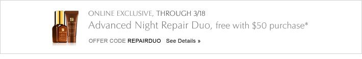 ONLINE EXCLUSIVE, THROUGH 3/18 Advanced Night Repair Duo, free with $50 purchase* Offer Code REPAIRDUO   SEE DETAILS »