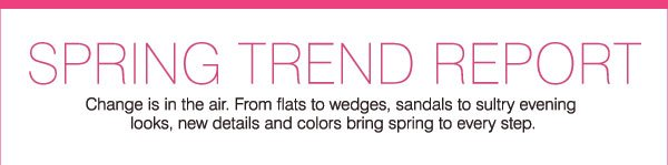 SPRING TREND REPORT -  Change is in the air. From flats to wedges, sandals to sultry evening looks, new details and colors bring spring to every step.