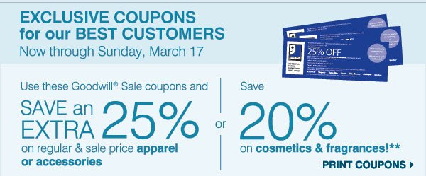 EXCLUSIVE COUPONS for our BEST CUSTOMERS Now  through Sunday, March 17. Use this Goodwill® Sale coupon and SAVE an EXTRA 25% on your regular & sale price apparel or accessories or Save 20% on cosmetics & fragrances!** Print coupons.
